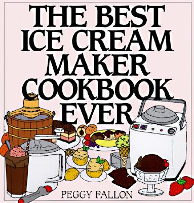 The Best Ice Cream Maker Cookbook Ever By Fallon, Peggy